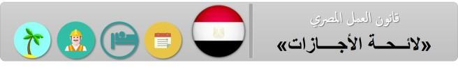 قانون العمل المصري - لائحة الأجازات